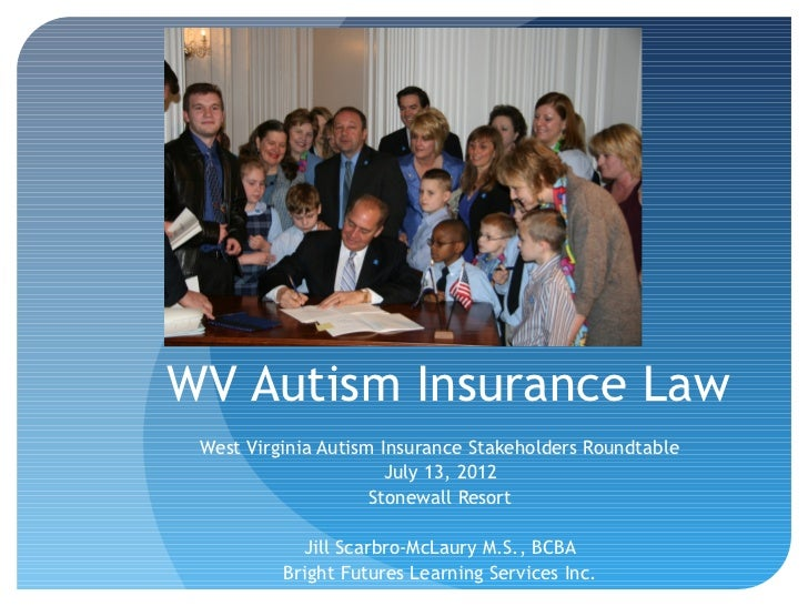 WV Autism Insurance Law West Virginia Autism Insurance Stakeholders Roundtable                       July 13, 2012        ...