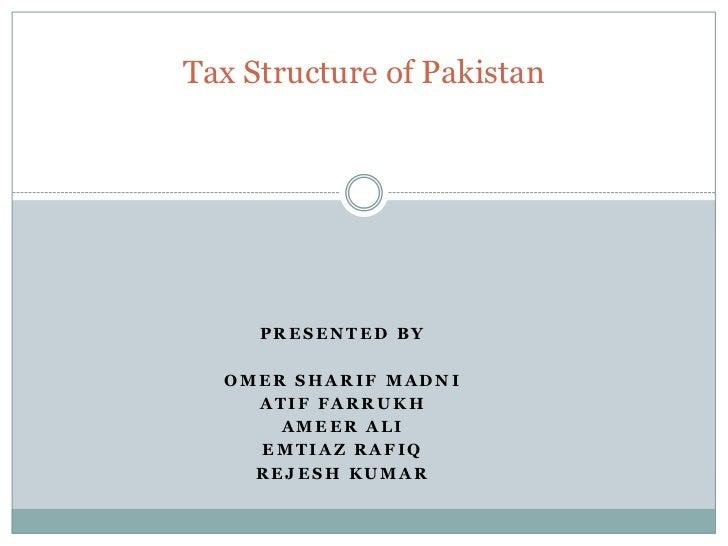 Tax Structure of Pakistan     PRESENTED BY  OMER SHARIF MADNI    ATIF FARRUKH      AMEER ALI    EMTIAZ RAFIQ    REJESH KUMAR