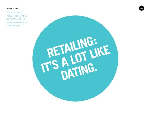 LIQUID AGENCY A WHITEPAPER ABOUT THE FUTURE OF RETAIL FROM A BRAND EXPERIENCE PERSPECTIVE. RETAILING: IT'S A LOT LIKE DATI...