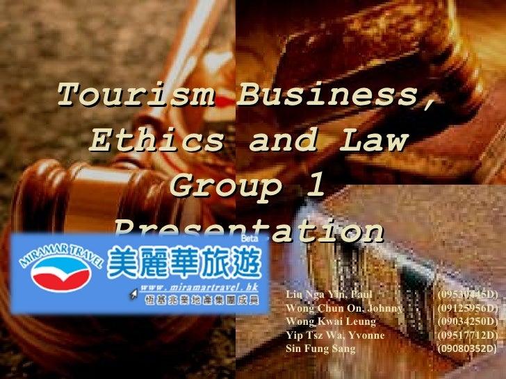 Tourism Business, Ethics and Law Group 1 Presentation Liu Nga Yin, Paul  (09530445D) Wong Chun On, Johnny  (09125956D) Won...