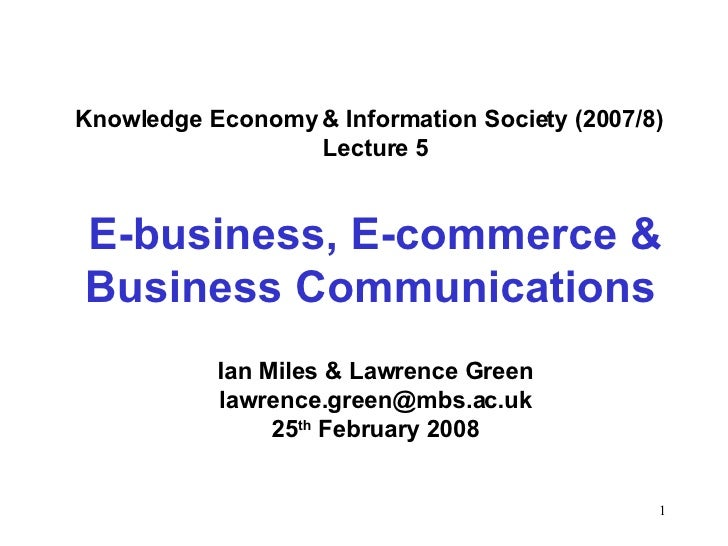 Knowledge Economy & Information Society (2007/8)  Lecture 5 E-business, E-commerce & Business Communications   Ian Miles &...