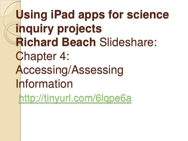 Using iPad apps for scienceinquiry projectsRichard Beach Slideshare:Chapter 4:Accessing/AssessingInformationhttp://tinyurl...