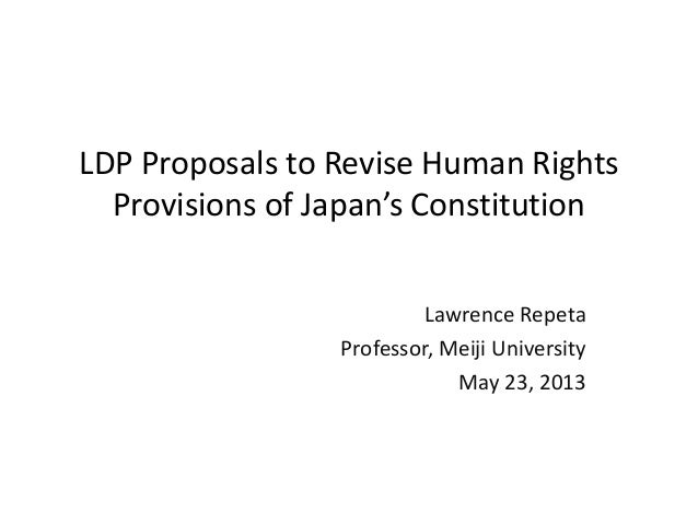 LDP Proposals to Revise Human RightsProvisions of Japan's ConstitutionLawrence RepetaProfessor, Meiji UniversityMay 23, 2013