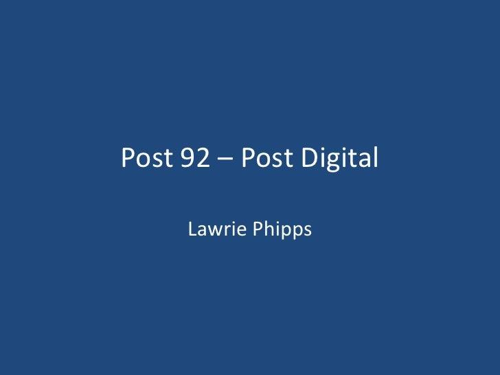 Post 92 – Post Digital<br />Lawrie Phipps<br />
