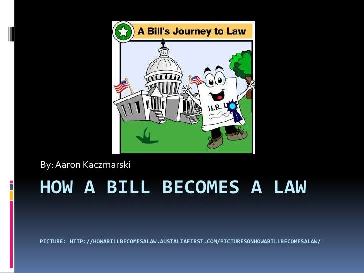 How a Bill Becomes a Lawpicture: http://howabillbecomesalaw.austaliafirst.com/picturesonhowabillbecomesalaw/<br />By: Aaro...