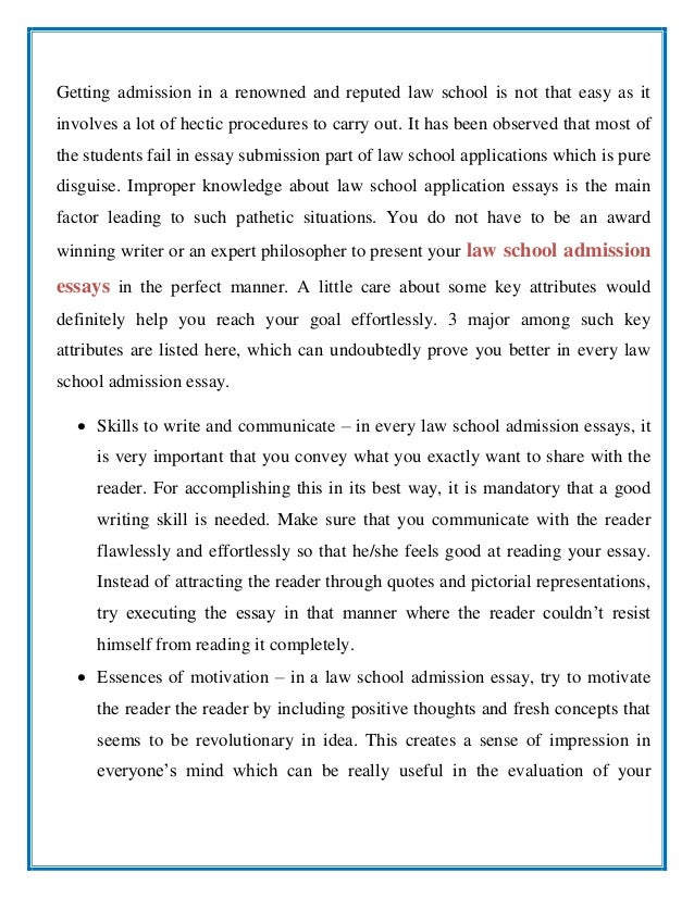 essay for admission to law school We've compiled several law school sample essays to give you ideas for your own give the admissions committee (adcom) a clear snapshot of who you are as a real person, student, and future legal professional write an essay that's so gripping, they want to know more about you after reading it.
