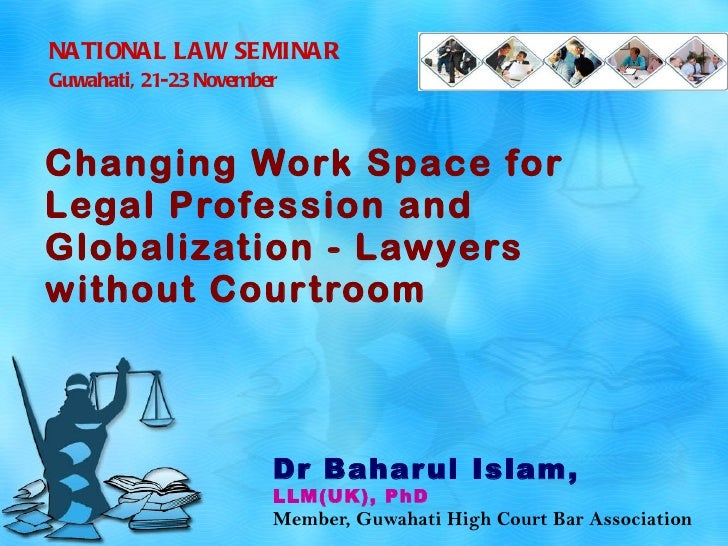 Changing Work Space for Legal Profession and Globalization - Lawyers without Courtroom   Dr Baharul Islam,  LLM(UK), PhD M...