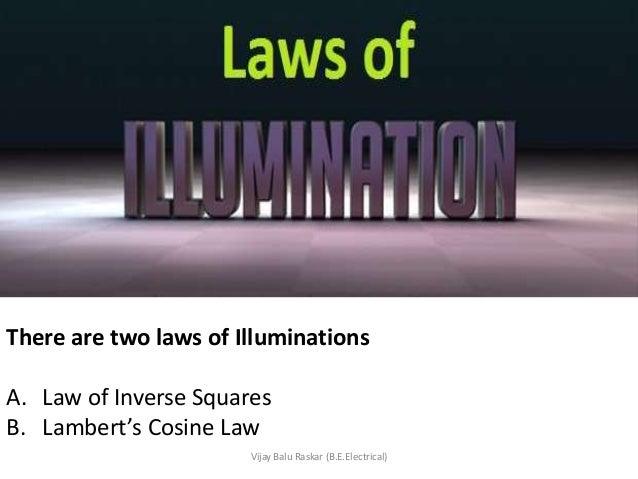 There are two laws of IlluminationsA. Law of Inverse SquaresB. Lambert's Cosine Law                       Vijay Balu Raska...