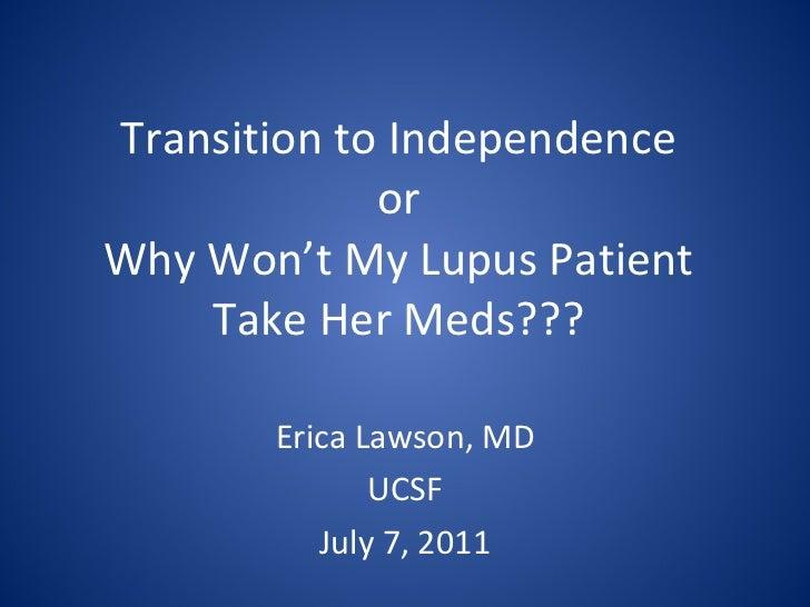 Transition to Independence or Why Won't My Lupus Patient Take Her Meds??? Erica Lawson, MD UCSF July 7, 2011