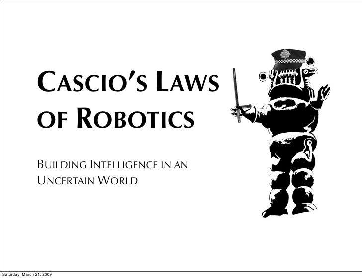 CASCIO'S LAWS                 OF ROBOTICS                 BUILDING INTELLIGENCE IN AN                 UNCERTAIN WORLD     ...