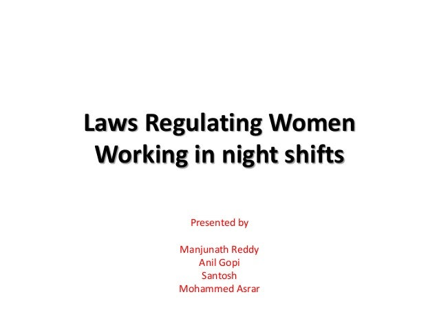 Laws Regulating Women Working in night shifts Presented by Manjunath Reddy Anil Gopi Santosh Mohammed Asrar