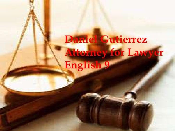 Daniel Gutierrez <br />Attorney for Lawyer<br />English 9 <br />