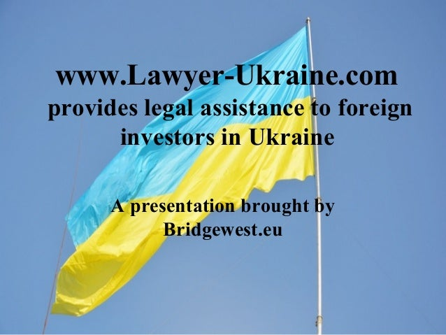 www.Lawyer-Ukraine.com provides legal assistance to foreign investors in Ukraine A presentation brought by Bridgewest.eu