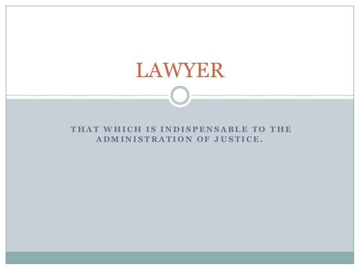 LAWYERTHAT WHICH IS INDISPENSABLE TO THE   ADMINISTRATION OF JUSTICE.