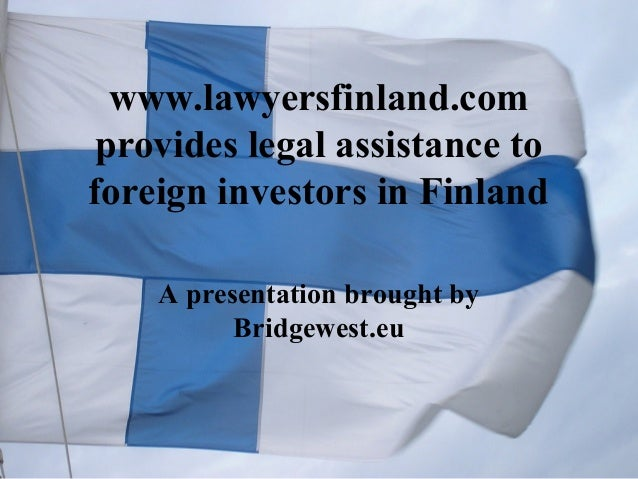 www.lawyersfinland.com provides legal assistance to foreign investors in Finland A presentation brought by Bridgewest.eu