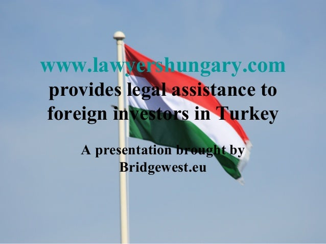 www.lawyershungary.com provides legal assistance to foreign investors in Turkey A presentation brought by Bridgewest.eu