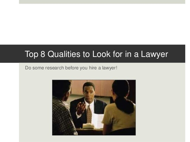 Top 8 Qualities to Look for in a Lawyer Do some research before you hire a lawyer!