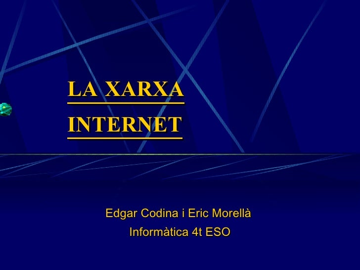LA XARXA INTERNET Edgar Codina i Eric Morellà  Informàtica 4t ESO