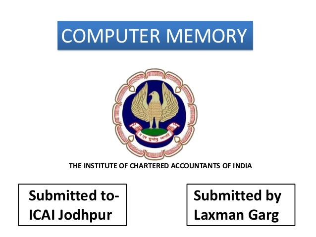COMPUTER MEMORY Submitted to- ICAI Jodhpur Submitted by Laxman Garg THE INSTITUTE OF CHARTERED ACCOUNTANTS OF INDIA