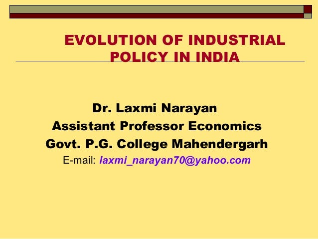 EVOLUTION OF INDUSTRIAL POLICY IN INDIA Dr. Laxmi Narayan Assistant Professor Economics Govt. P.G. College Mahendergarh E-...