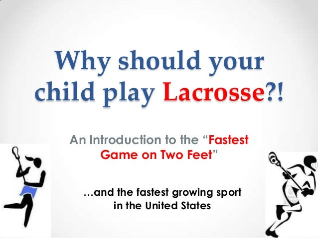 "Why should yourchild play Lacrosse?!  An Introduction to the ""Fastest       Game on Two Feet""    …and the fastest growing ..."