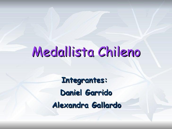 Medallista Chileno Integrantes:  Daniel Garrido Alexandra Gallardo