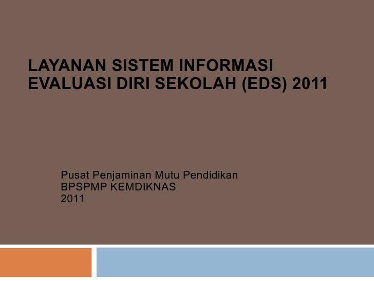 LAYANAN SISTEM INFORMASI EVALUASI DIRI SEKOLAH (EDS) 2011 Pusat Penjaminan Mutu Pendidikan BPSPMP KEMDIKNAS  2011