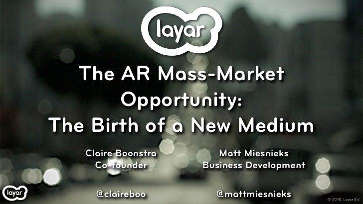 The AR Mass-Market        Opportunity: The Birth of a New Medium    Claire Boonstra      Matt Miesnieks      Co-founder   ...