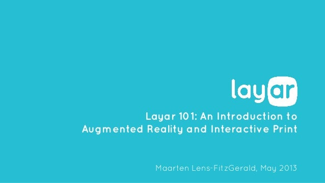Layar 101: An Introduction to Augmented Reality and Interactive Print Maarten Lens-FitzGerald, May 2013