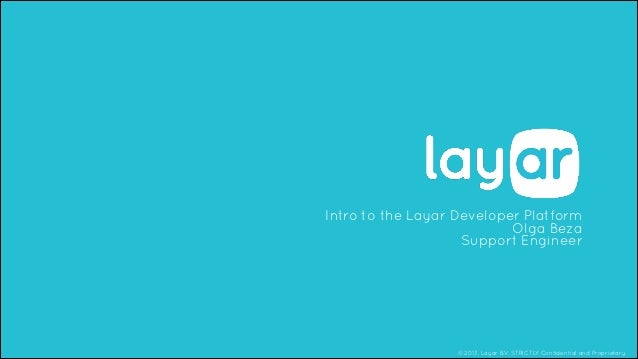 © 2013, Layar B.V. STRICTLY Confidential and Proprietary Intro to the Layar Developer Platform Olga Beza Support Engineer