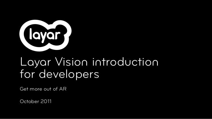 Layar Vision introductionfor developersGet more out of AROctober 2011