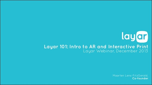 Layar 101: Intro to AR and Interactive Print Layar Webinar, December 2013  Maarten Lens-FitzGerald, Co-founder