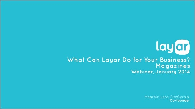 What Can Layar Do for Your Business? Magazines Webinar, January 2014  Maarten Lens-FitzGerald, Co-founder