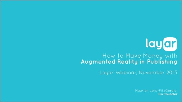 How to Make Money with Augmented Reality in Publishing !  Layar Webinar, November 2013  Maarten Lens-FitzGerald, Co-founde...