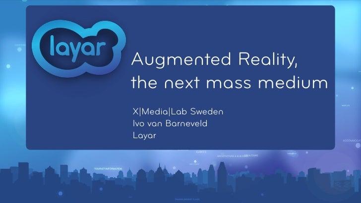 Augmented Reality,the next mass mediumX|Media|Lab SwedenIvo van BarneveldLayar