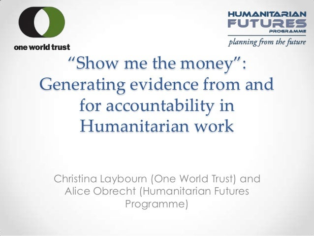 'Show me the money':Generating evidence from and    for accountability in    Humanitarian work Christina Laybourn (One Wor...
