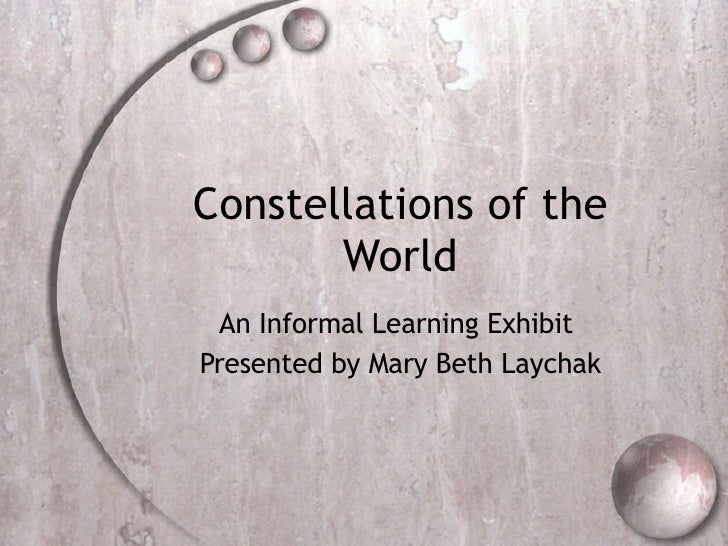 Constellations of the World An Informal Learning Exhibit  Presented by Mary Beth Laychak