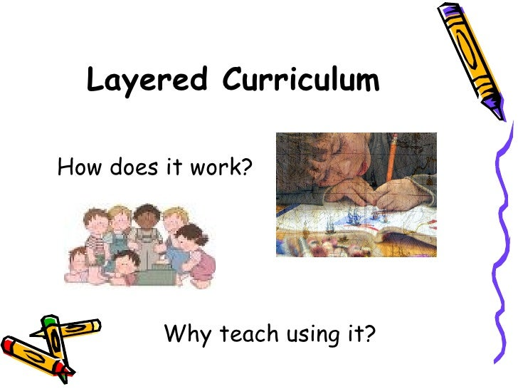 Layered Curriculum <ul><li>How does it work? </li></ul><ul><li>Why teach using it? </li></ul>