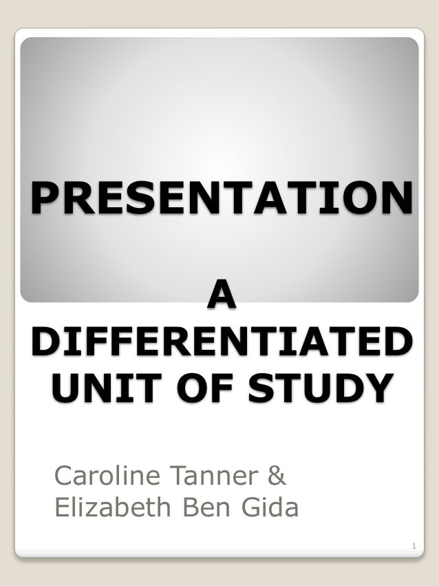 PRESENTATION A DIFFERENTIATED UNIT OF STUDY Caroline Tanner & Elizabeth Ben Gida 1