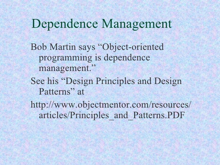 "Dependence Management <ul><li>Bob Martin says ""Object-oriented programming is dependence management."" </li></ul><ul><li>Se..."