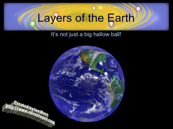 Layers of the Earth It's not just a big hallow ball! Created by Jon Moss http://www.edvantaged.com
