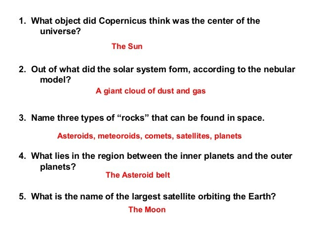 1. What object did Copernicus think was the center of the universe? 2. Out of what did the solar system form, according to...
