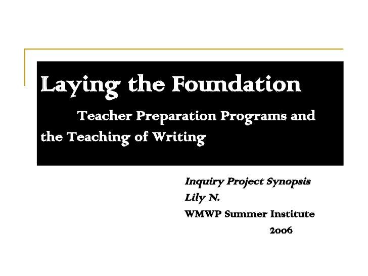 Laying the Foundation Teacher Preparation Programs and  the Teaching of Writing Inquiry Project Synopsis Lily N. WMWP Summ...