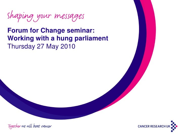 Shaping your messages Forum for Change seminar: Working with a hung parliament Thursday 27 May 2010