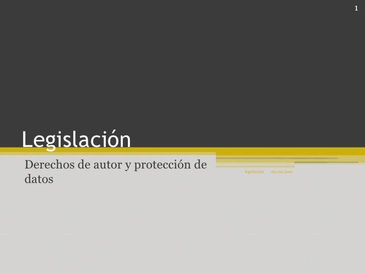 Legislación <br />Derechos de autor y protección de datos<br />05/02/2011<br />1<br />legislación<br />