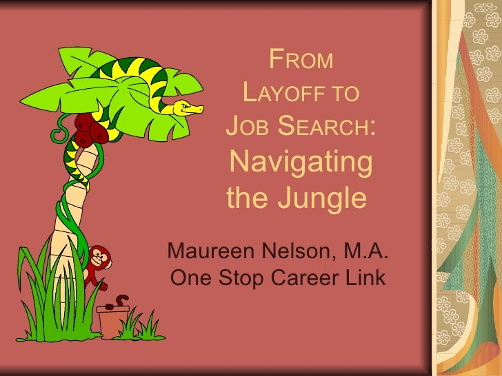 F ROM L AYOFF TO J OB  S EARCH : Navigating the Jungle  Maureen Nelson, M.A. One Stop Career Link