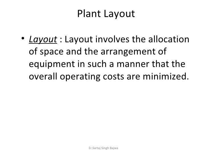<ul><li>Layout  : Layout involves the allocation of space and the arrangement of equipment in such a manner that the overa...