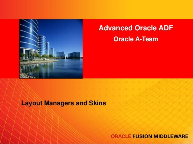Advanced Oracle ADF Oracle A-Team <Insert Picture Here>  Layout Managers and Skins