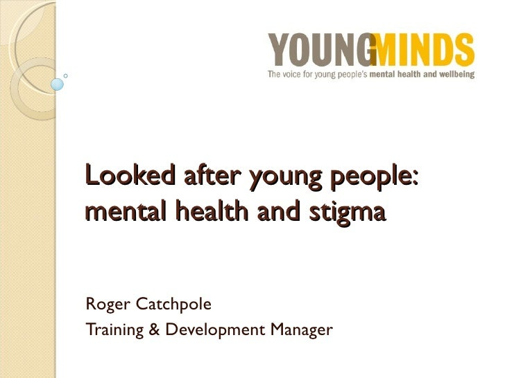 Looked after young people:mental health and stigmaRoger CatchpoleTraining & Development Manager