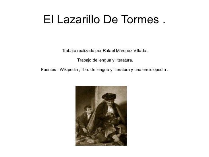 El Lazarillo De Tormes . Trabajo realizado por Rafael Márquez Villada . Trabajo de lengua y literatura. Fuentes : Wikipedi...
